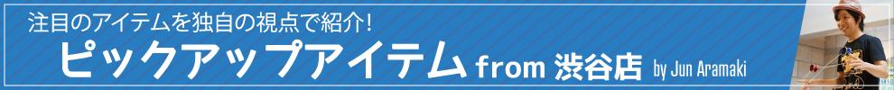 注目のアイテムを独自の視点で紹介!ピックアップアイテム from 渋谷店 by Jun Aramaki